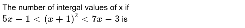 The number of intergal values of x if `5x -1 lt (x+1)^2 lt 7 x-3 ` is