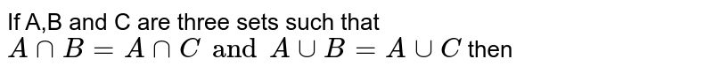 If A,B and C are three sets such that `A cap B = A cap C and A cup B = A cup C ` then