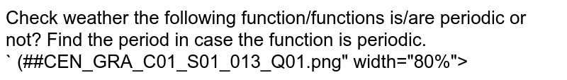 """Check weather the following function/functions is/are periodic or not? Find the period in case the function is periodic. <br> ` (##CEN_GRA_C01_S01_013_Q01.png"""" width=""""80%"""">"""