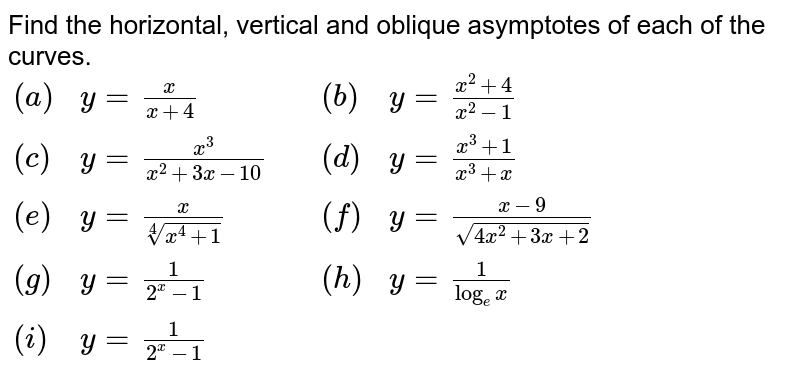 Find the horizontal, vertical and  oblique asymptotes of each of the curves. <br> `{:((a),y=x/(x+4),,(b),y=(x^(2)+4)/(x^(2)-1)),((c),y=x^(3)/(x^(2)+3x-10),,(d),y=(x^(3)+1)/(x^(3)+x)),((e),y=x/(root(4)(x^(4)+1)),,(f),y=(x-9)/(sqrt(4x^(2)+3x+2))),((g),y=1/(2^(x)-1),,(h),y=1/(log_(e) x)),((i),y= 1/(2^(x) - 1),,,):}`