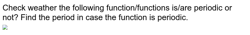 """Check weather the following function/functions is/are periodic or not? Find the period in case the function is periodic. <br> <img src=""""https://d10lpgp6xz60nq.cloudfront.net/physics_images/CEN_GRA_C01_E01_005_Q01.png"""" width=""""80%"""">"""