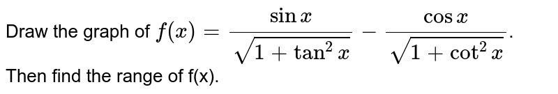 Draw the graph of `f(x) = (sin x)/(sqrt(1 + tan^(2)x))- (cos x)/(sqrt(1 + cot^(2)x))`. Then find the range of f(x).