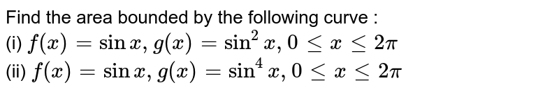 Find the area bounded by the following curve : <br>  (i) `f(x) = sinx, g(x) = sin^(2)x, 0 le x le 2pi` <br> (ii) `f(x) = sinx, g(x) = sin^(4)x, 0 le x le 2pi`