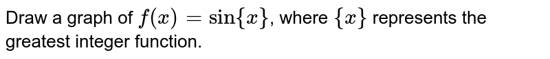 Draw a graph of `f(x) = sin {x}`, where `{x}` represents the greatest integer function.