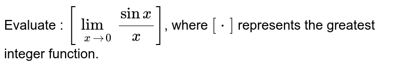 Evaluate : `[underset(x to 0)lim (sin x)/(x)]`, where `[*]` represents the greatest integer function.