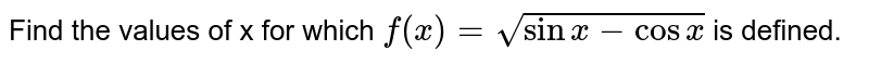 Find the values of x for which `f(x) = sqrt(sin x - cos x)` is defined.