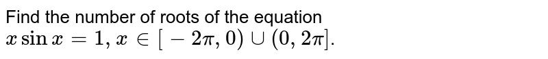 Find the number of roots of the equation ` x sin x = 1, x in [-2pi, 0) uu (0, 2pi]`.