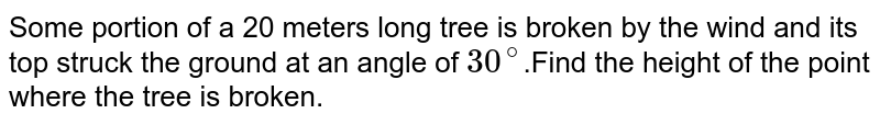 Some portion of a  20 meters long tree is broken by the wind and its top struck the ground at an angle of `30 ^@`.Find the height of the point where the tree is broken.