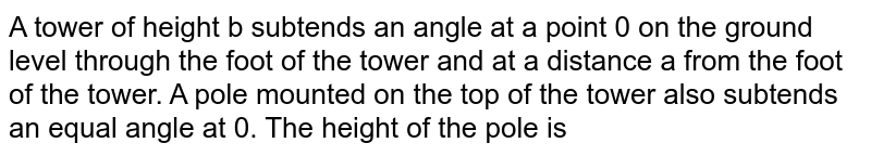 A tower of height b subtends an angle at a point 0 on the ground level through the foot of the tower and at a distance a from the foot of the tower. A pole mounted on the top of the tower also subtends an equal angle at 0. The height of the pole is