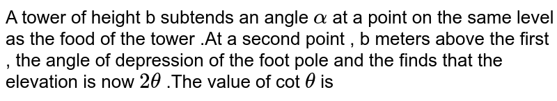 A tower of height b subtends an angle `alpha` at a point on the same level as the food of the tower .At a second point , b meters above the first , the angle of depression of the foot pole and the finds that the elevation is now `2 theta ` .The value of cot `theta ` is