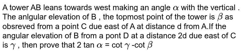 A tower AB leans towards west making an angle `alpha ` with the vertical . The anlgular elevation of B , the topmost point of the tower is `beta` as obsreved from a point C due east of A at  distance d from A.If the angular elevation of B from a pont D at a distance 2d due east of C is `alpha` , then