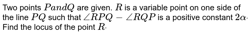 Two points `Pa n dQ` are given. `R` is a   variable point on one side of the line `P Q` such that `/_R P Q-/_R Q P` is a   positive constant `2alphadot` Find the   locus of the point `Rdot`