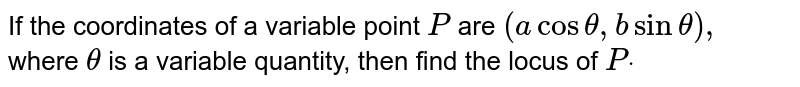 If the coordinates of a variable point `P` are `(acostheta,bsintheta),` where `theta` is a   variable quantity, then find the locus of `Pdot`