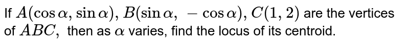 If `A(cosalpha,sinalpha),B(sinalpha,-cosalpha),C(1,2)` are the   vertices of ` A B C ,` then as `alpha` varies,   find the locus of its centroid.