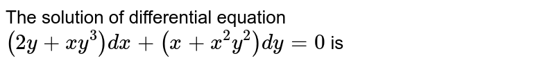The solution of differential equation `(2y+x y^3)dx+(x+x^2y^2)dy=0` is