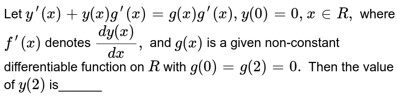 Let `y^(prime)(x)+y(x)g^(prime)(x)=g(x)g^(prime)(x),y(0)=0,x in  R ,` where `f^(prime)(x)` denotes `(dy(x))/(dx),` and `g(x)` is a given   non-constant differentiable function on `R` with `g(0)=g(2)=0.` Then the   value of `y(2)` is______