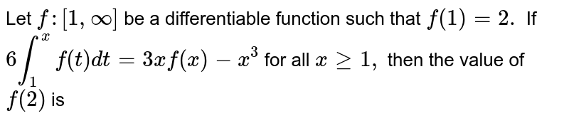 Let `f:[1,oo]` be a   differentiable function such that `f(1)=2.` If `6int_1^xf(t)dt=3xf(x)-x^3` for all `xgeq1,` then the   value of `f(2)` is