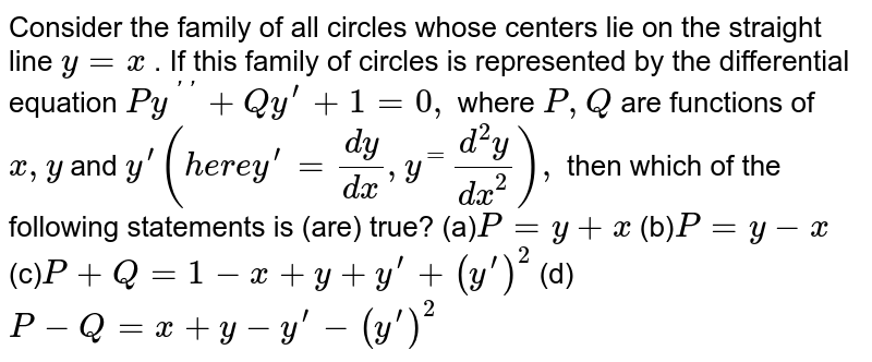 Consider the family of all circles whose centers   lie on the straight line `y=x` . If this family of circles is represented by the   differential equation `P y^(primeprime)+Q y^(prime)+1=0,` where `P ,Q` are   functions of `x , y` and `y^(prime)(h e r ey^(prime)=(dy)/(dx),y^=(d^2y)/(dx^2)),`  then which of the following statements is (are)   true? (a)`P=y+x` (b)`P=y-x` (c)`P+Q=1-x+y+y^(prime)+(y^(prime))^2` (d)`P-Q=x+y-y^(prime)-(y^(prime))^2`