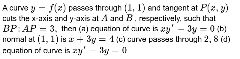 A curve `y=f(x)` passes   through `(1,1)` and tangent   at `P(x , y)` cuts the   x-axis and y-axis at `A` and `B` , respectively, such that `B P : A P=3,` then (a)   equation of curve is ` x  y^(prime)-3y=0` (b) normal at `(1,1)` is `x+3y=4` (c) curve passes through `2, 8`   (d) equation of curve is `x y^(prime)+3y=0`