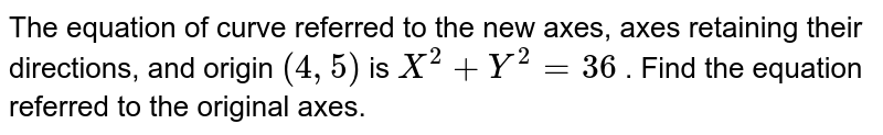 The equation of curve referred to the new axes,   axes retaining their directions, and origin `(4,5)` is `X^2+Y^2=36` . Find the equation referred to the original axes.
