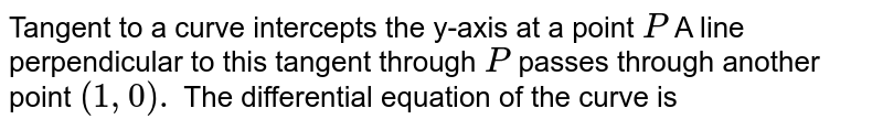 Tangent to a curve intercepts the y-axis at a point  `P` A line perpendicular to this tangent through `P`  passes through another point `(1,0).` The differential equation of the curve is