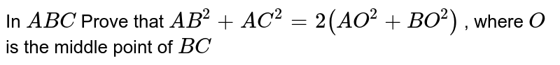 In ` A B C` Prove that `A B^2+A C^2=2(A O^2+B O^2)` , where `O` is the   middle point of `B C`