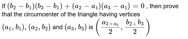 If `(b_2-b_1)(b_3-b_1)+(a_2-a_1)(a_3-a_1)=0` , then   prove that the circumcenter of the triangle having vertices `(a_1,b_1),(a_2,b_2)` and `(a_3,b_3)` is `((a_(2+a_3))/2,(b_(2+)b_3)/2)`