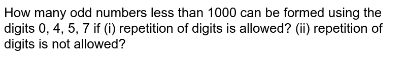 How many odd numbers less than 1000 can be formed using the digits 0, 4, 5, 7 if (i) repetition of digits is allowed? (ii) repetition of digits is not allowed?