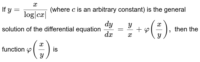 If `y=x/(log|cx|)` (where `c` is an   arbitrary constant) is the general solution of the differential equation `(dy)/(dx)=y/x+varphi(x/y),` then the   function `varphi(x/y)` is