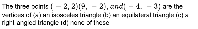 The three points `(-2,2)(9,-2),a n d(-4,-3)` are the   vertices of (a)   an isosceles   triangle (b)   an   equilateral triangle (c)   a   right-angled triangle (d) none of these