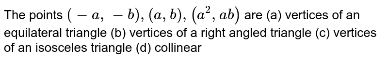 The points `(-a ,-b),(a , b),(a^2,a b)` are (a)   vertices of   an equilateral triangle  (b)   vertices of a   right angled triangle (c)   vertices of   an isosceles triangle (d)   collinear