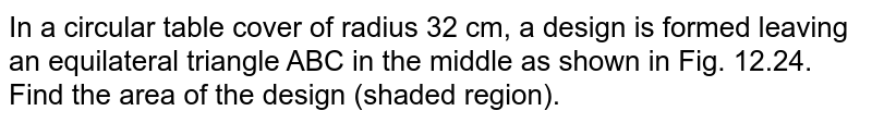 In a circular table cover of radius 32 cm, a design   is formed leaving an equilateral triangle ABC in the middle as shown in Fig.   12.24. Find the area of the design (shaded region).