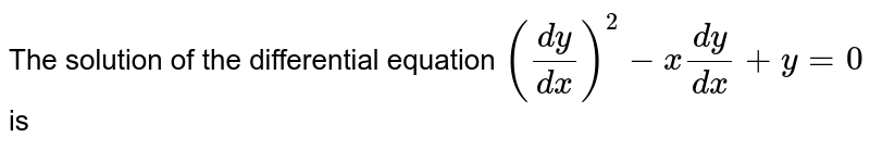 The solution of the differential equation `((dy)/(dx))^2-x(dy)/(dx)+y=0` is