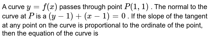 A curve `y=f(x)` passes   through point `P(1,1)` . The normal to the curve at `P` is a `(y-1)+(x-1)=0` . If the slope of the tangent at any point on the   curve is proportional to the ordinate of the point, then the equation of the   curve is