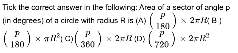 """Tick the correct answer in the following: Area of a   sector of angle p (in degrees) of a circle with radius R is (A) `(p/180) xx 2 pi R""""""""`( B )`(p/180) xx pi R^2"""""""" `( C)`(p/360) xx 2 pi R"""""""" ` (D) `(p/720) xx 2 pi R^2`"""