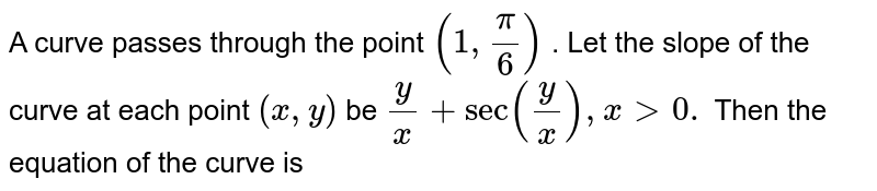 A curve passes through the point `(1,pi/6)` . Let the slope of the curve at each point `(x , y)` be `y/x+sec(y/x),x > 0.` Then the   equation of the curve is