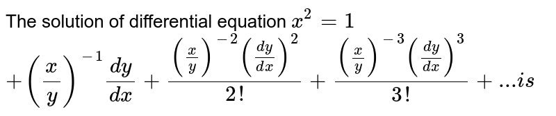 The solution of differential equation `x^2=1`   `+(x/y)^(-1)(dy)/(dx)+((x/y)^-2((dy)/(dx))^2)/(2!)+((x/y)^(-3)((dy)/(dx))^3)/(3!)+... i s`