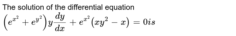 The solution of the differential equation  `(e^(x^2)+e^(y^2))y(dy)/(dx)+e^(x^2)(x y^2-x)=0i s`