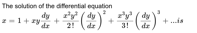 The solution of the differential equation  `x=1+x y(dy)/(dx)+(x^2y^2)/(2!)((dy)/dx)^2+(x^3y^3)/(3!)((dy)/(dx))^3+... i s`