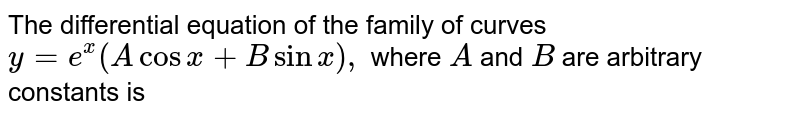 The differential equation of the family of curves `y=e^x(Acosx+Bsinx),` where `A` and `B` are   arbitrary constants is