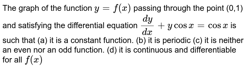 The graph of the function `y=f(x)` passing   through the point (0,1) and satisfying the differential equation `(dy)/(dx)+ycosx=cosx` is such   that (a) it is a constant function. (b) it is periodic (c) it is neither an even nor an odd function. (d)   it is continuous and differentiable for all ` f(x )`