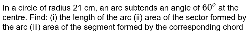 In a circle of radius 21 cm, an arc subtends an   angle of `60^o` at the   centre. Find: (i) the length of the arc (ii) area of the sector   formed by the arc (iii) area of the segment formed by the corresponding chord