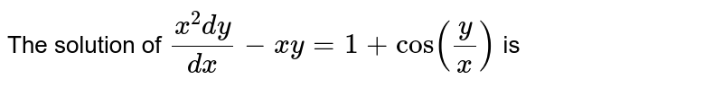 The solution of `(x^2dy)/(dx)-x y=1+cos(y/x)` is