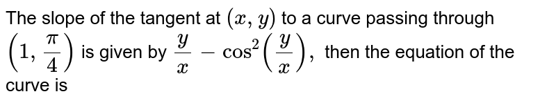 The slope of the tangent at `(x , y)` to a curve   passing through `(1,pi/4)` is given by   `y/x-cos^2(y/x),` then the   equation of the curve is