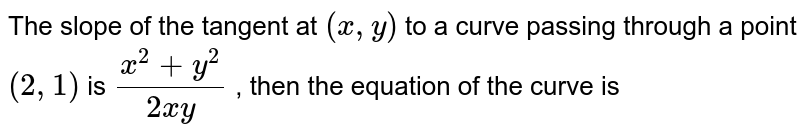 The slope of the tangent at `(x , y)` to a curve   passing through a point `(2,1)` is `(x^2+y^2)/(2x y)` , then the equation of the curve is