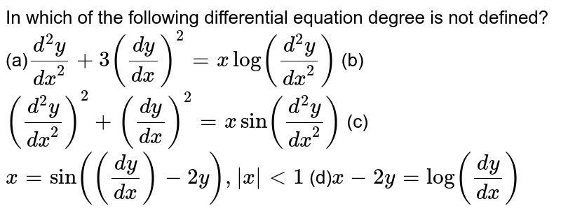In which of the following differential equation   degree is not defined? (a)`(d^2y)/(dx^2)+3(dy/dx)^2=xlog((d^2y)/(dx^2))` (b)`((d^2y)/(dx^2))^2+(dy/dx)^2=xsin((d^2y)/(dx^2))` (c)`x=sin((dy/dx)-2y),|x|<1` (d)`x-2y=log(dy/dx)`