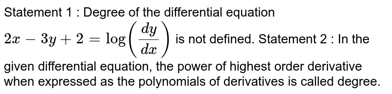 Statement 1 : Degree of the differential equation `2x-3y+2=log((dy)/(dx))` is not   defined. Statement 2 : In the given differential equation, the power   of highest order derivative when expressed as the polynomials of derivatives   is called degree.