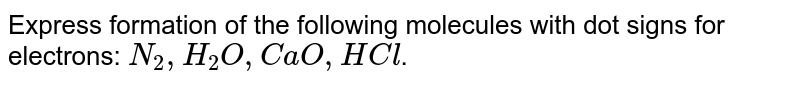 Express formation of the following molecules with dot signs for electrons: `N_(2),H_(2)O,CaO,HCl`.