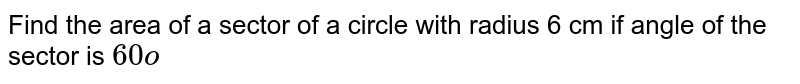 Find the area of a sector of a circle with radius 6   cm if angle of the sector is `60o`