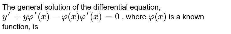 The general solution of the differential equation,   `y^(prime)+yphi^(prime)(x)-phi(x)phi^(prime)(x)=0` , where `phi(x)` is a known   function, is